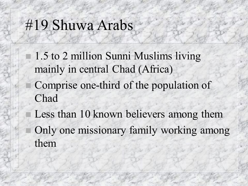 #19 Shuwa Arabs n 1.5 to 2 million Sunni Muslims living mainly in central Chad (Africa) n Comprise one-third of the population of Chad n Less than 10 known believers among them n Only one missionary family working among them