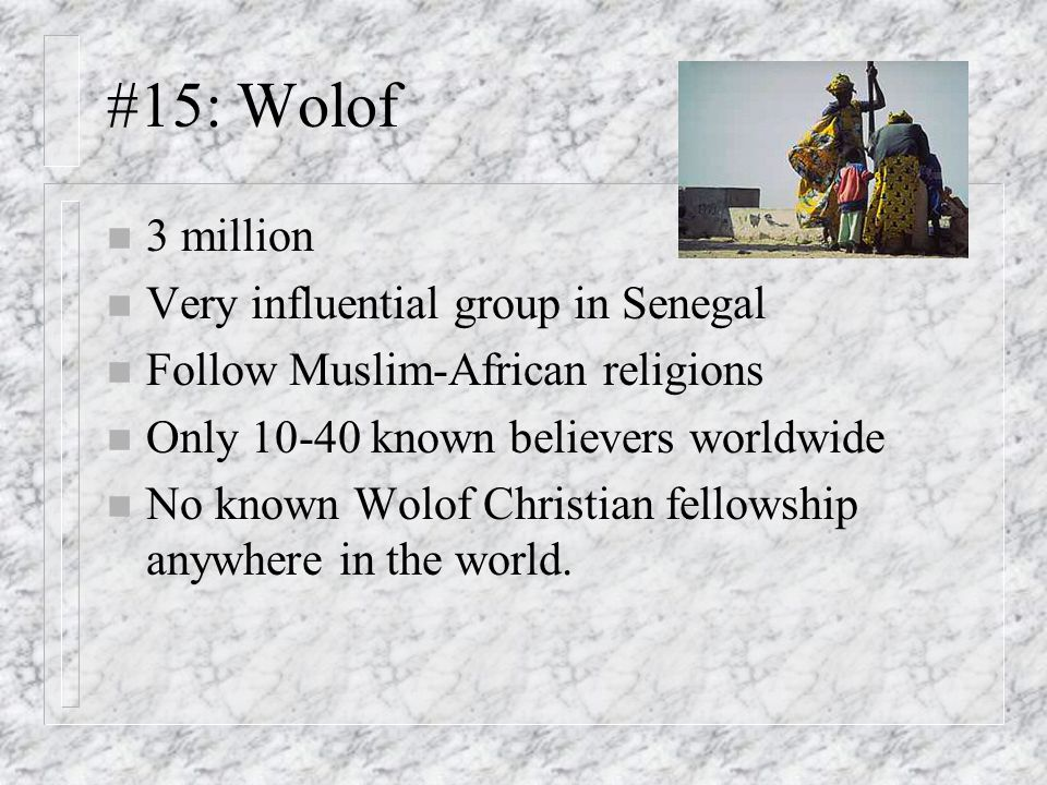 #15: Wolof n 3 million n Very influential group in Senegal n Follow Muslim-African religions n Only 10-40 known believers worldwide n No known Wolof Christian fellowship anywhere in the world.