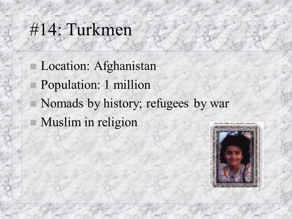 #14: Turkmen n Location: Afghanistan n Population: 1 million n Nomads by history; refugees by war n Muslim in religion