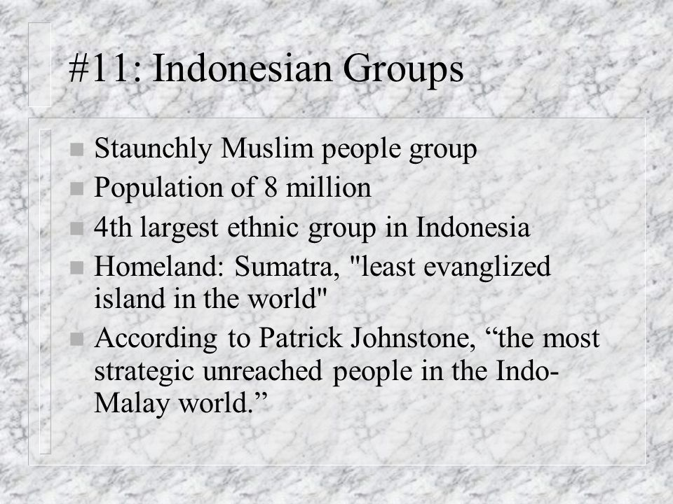 #11: Indonesian Groups n Staunchly Muslim people group n Population of 8 million n 4th largest ethnic group in Indonesia n Homeland: Sumatra, least evanglized island in the world n According to Patrick Johnstone, the most strategic unreached people in the Indo- Malay world.