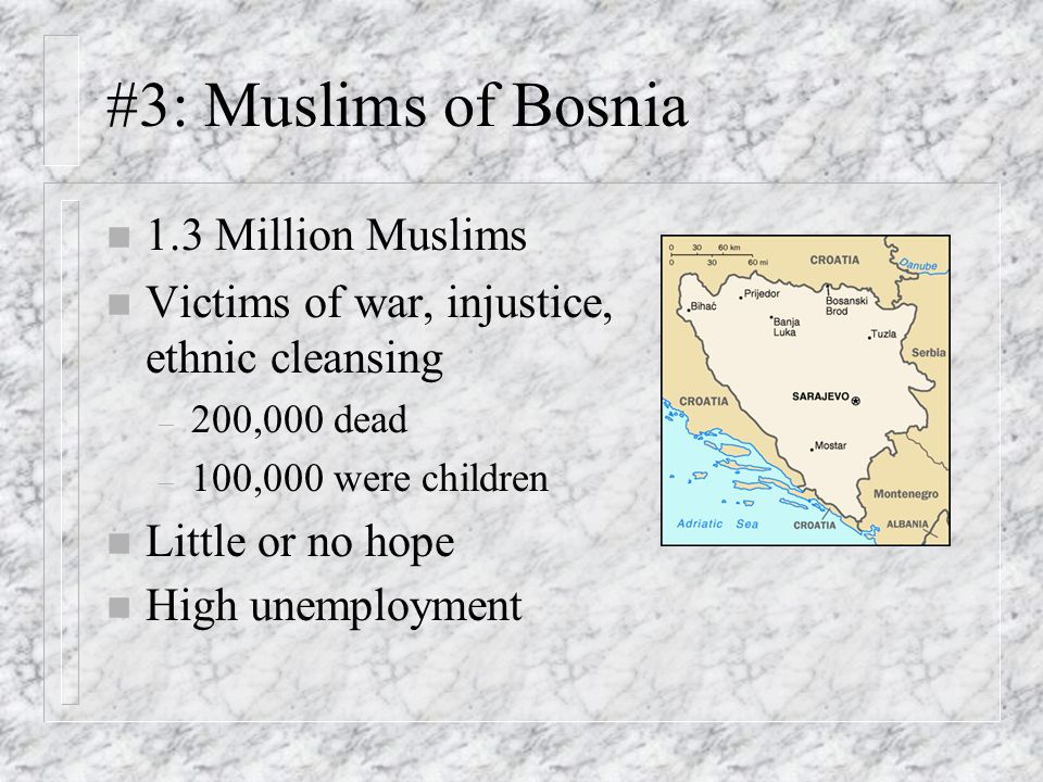 #3: Muslims of Bosnia n 1.3 Million Muslims n Victims of war, injustice, ethnic cleansing – 200,000 dead – 100,000 were children n Little or no hope n High unemployment