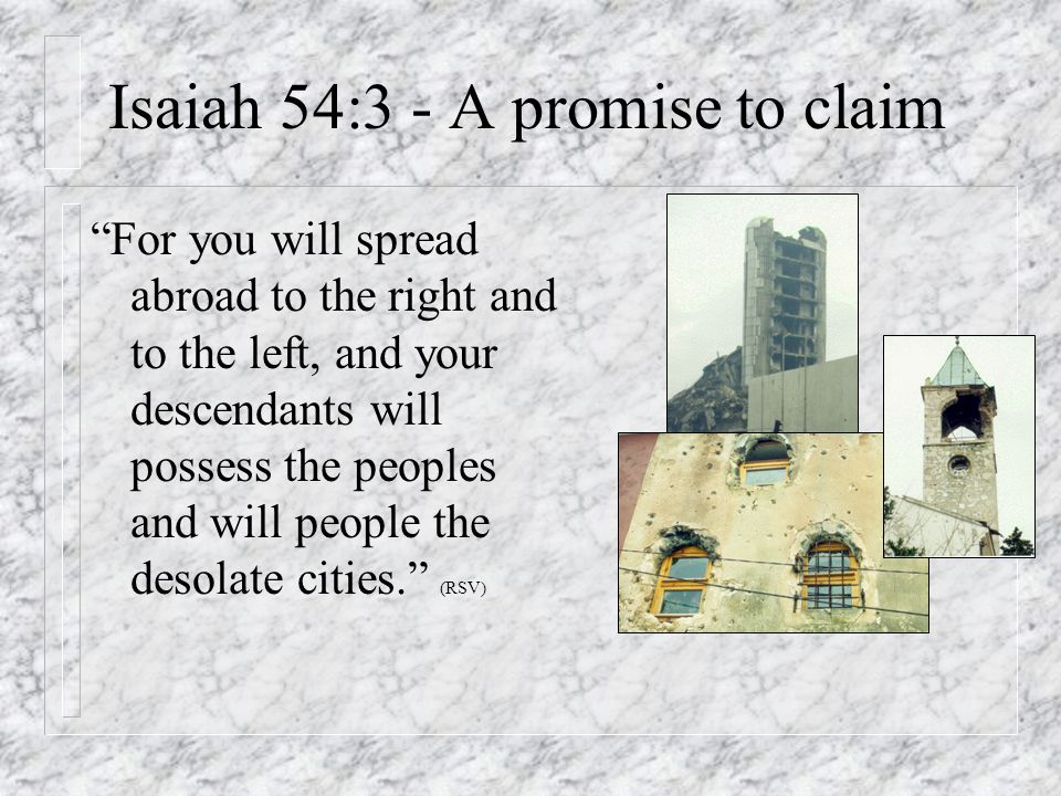 Isaiah 54:3 - A promise to claim For you will spread abroad to the right and to the left, and your descendants will possess the peoples and will people the desolate cities. (RSV)