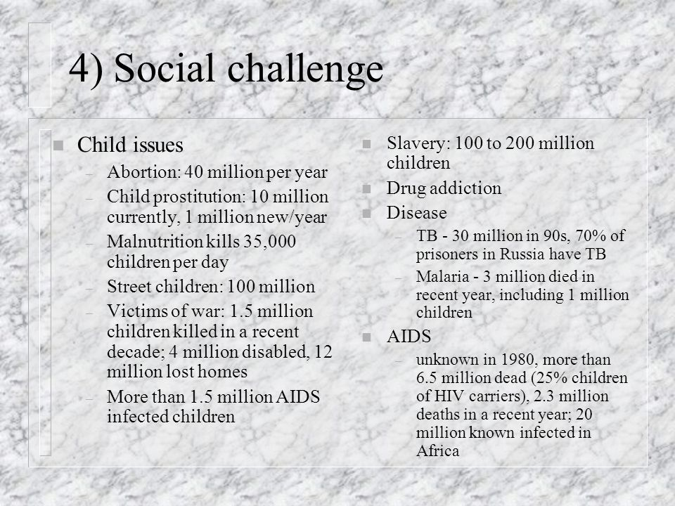 4) Social challenge n Child issues – Abortion: 40 million per year – Child prostitution: 10 million currently, 1 million new/year – Malnutrition kills 35,000 children per day – Street children: 100 million – Victims of war: 1.5 million children killed in a recent decade; 4 million disabled, 12 million lost homes – More than 1.5 million AIDS infected children n Slavery: 100 to 200 million children n Drug addiction n Disease – TB - 30 million in 90s, 70% of prisoners in Russia have TB – Malaria - 3 million died in recent year, including 1 million children n AIDS – unknown in 1980, more than 6.5 million dead (25% children of HIV carriers), 2.3 million deaths in a recent year; 20 million known infected in Africa