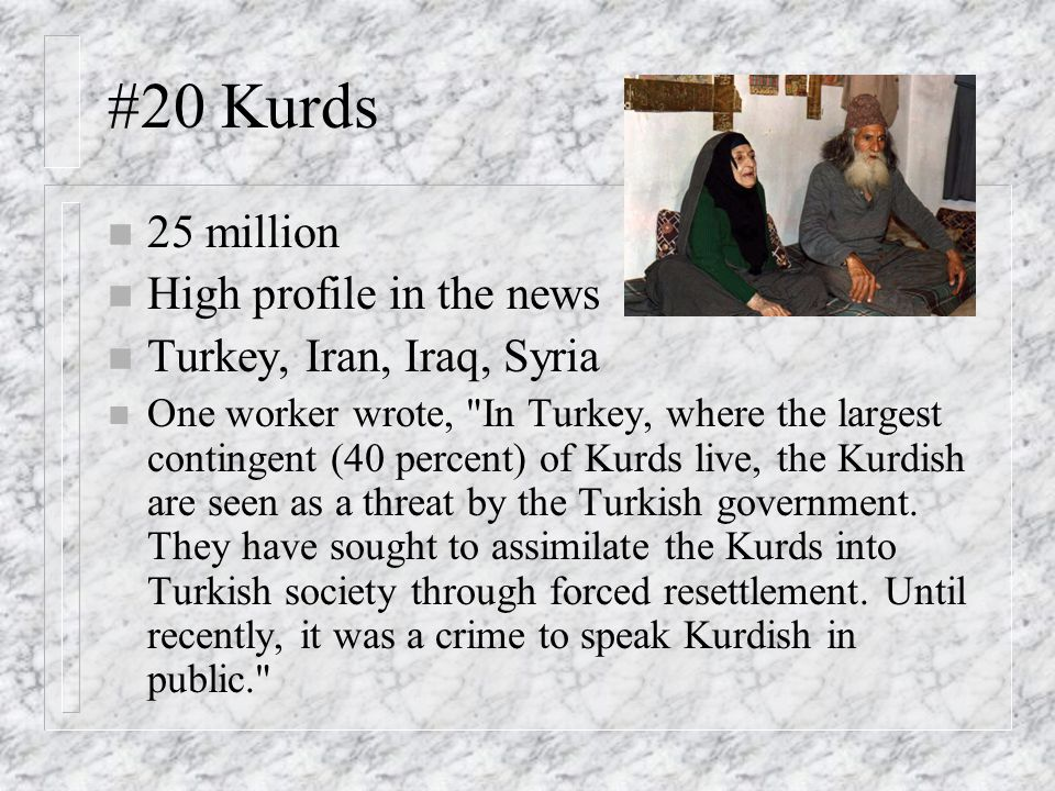 #20 Kurds n 25 million n High profile in the news n Turkey, Iran, Iraq, Syria n One worker wrote, In Turkey, where the largest contingent (40 percent) of Kurds live, the Kurdish are seen as a threat by the Turkish government.