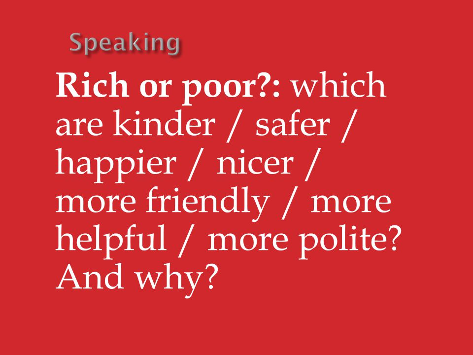 Rich or poor : which are kinder / safer / happier / nicer / more friendly / more helpful / more polite.