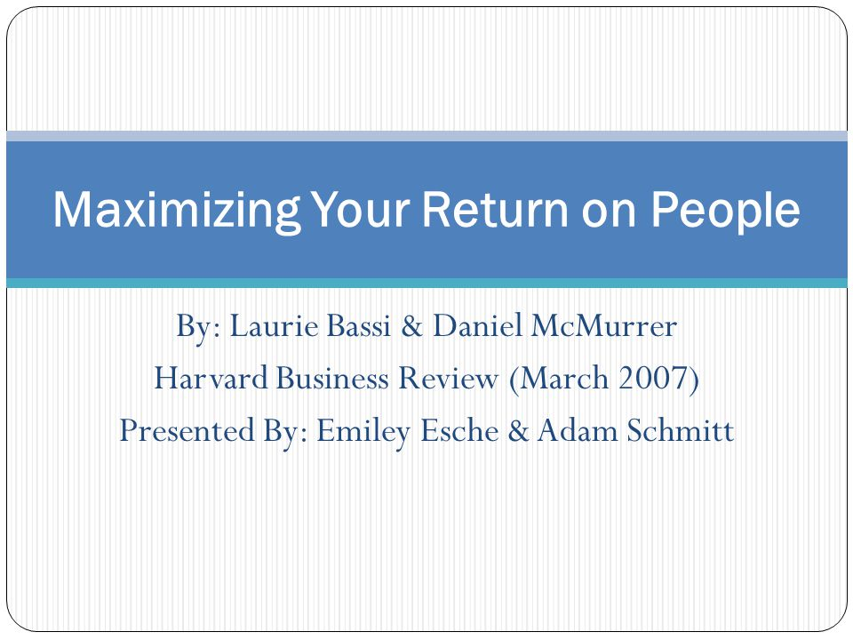 By: Laurie Bassi & Daniel McMurrer Harvard Business Review (March 2007) Presented By: Emiley Esche & Adam Schmitt Maximizing Your Return on People