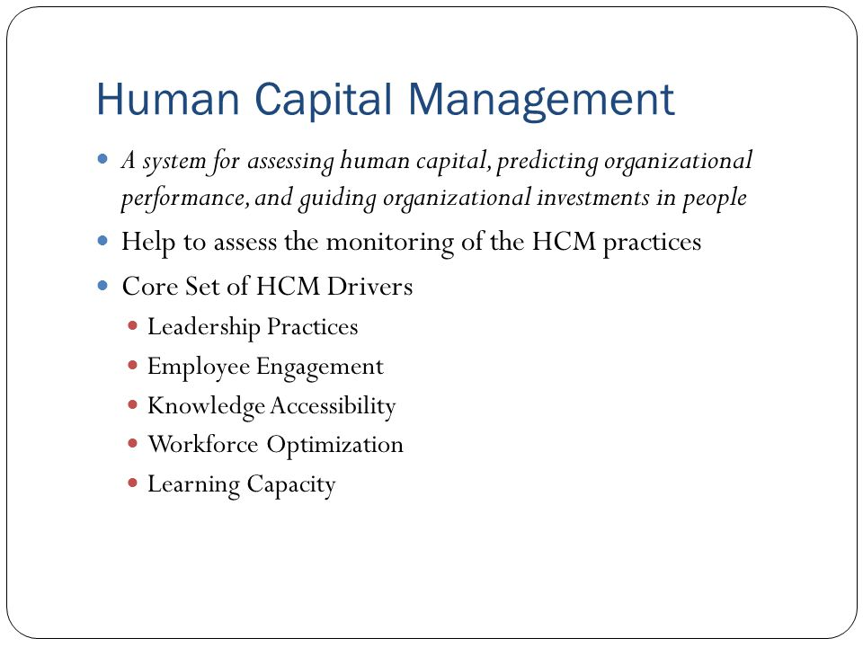 Human Capital Management A system for assessing human capital, predicting organizational performance, and guiding organizational investments in people