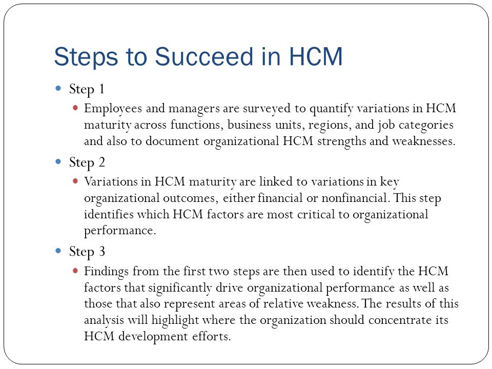 Steps to Succeed in HCM Step 1 Employees and managers are surveyed to quantify variations in HCM maturity across functions, business units, regions, a
