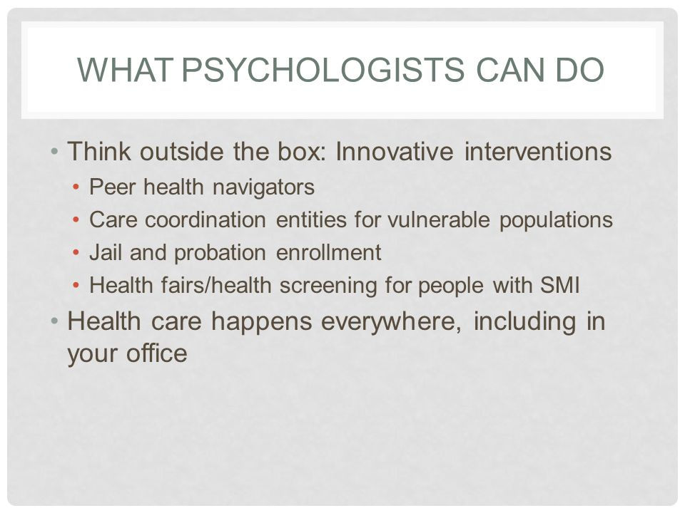 WHAT PSYCHOLOGISTS CAN DO Think outside the box: Innovative interventions Peer health navigators Care coordination entities for vulnerable populations Jail and probation enrollment Health fairs/health screening for people with SMI Health care happens everywhere, including in your office