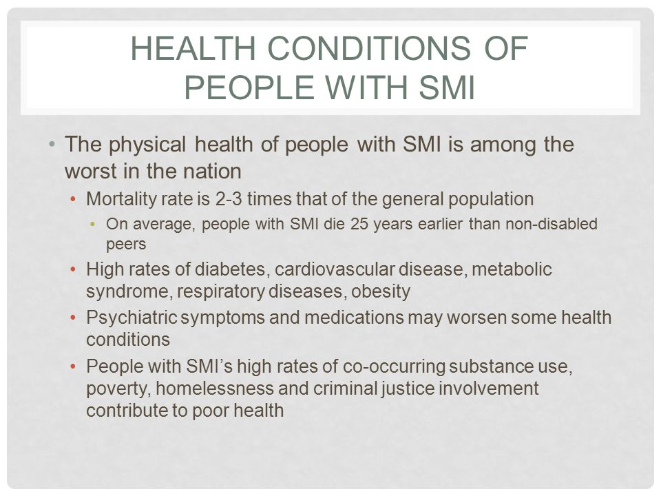HEALTH CONDITIONS OF PEOPLE WITH SMI The physical health of people with SMI is among the worst in the nation Mortality rate is 2-3 times that of the general population On average, people with SMI die 25 years earlier than non-disabled peers High rates of diabetes, cardiovascular disease, metabolic syndrome, respiratory diseases, obesity Psychiatric symptoms and medications may worsen some health conditions People with SMI's high rates of co-occurring substance use, poverty, homelessness and criminal justice involvement contribute to poor health