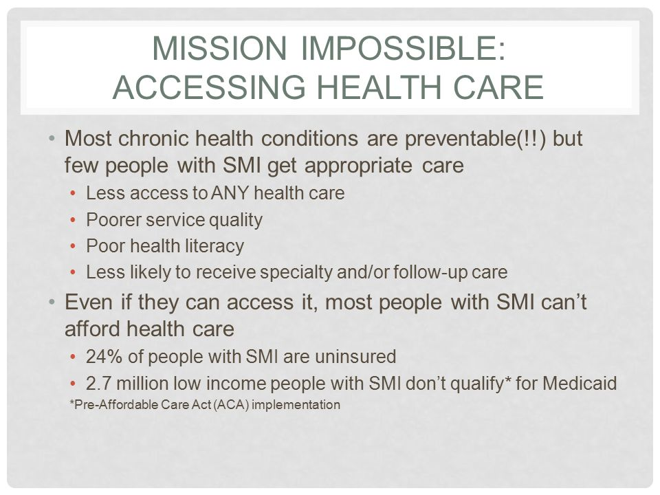 MISSION IMPOSSIBLE PART 2: HEALTH INSURANCE BENEFITS Even when they can afford it, health insurance* doesn't cover it No or few benefits for mental health and substance use treatment Health plans consider SMI a pre-existing condition Stricter lifetime limits for mental health care than other types of care Medicaid is not an option* Childless adults don't qualify Disability status difficult to prove *Pre-ACA implementation