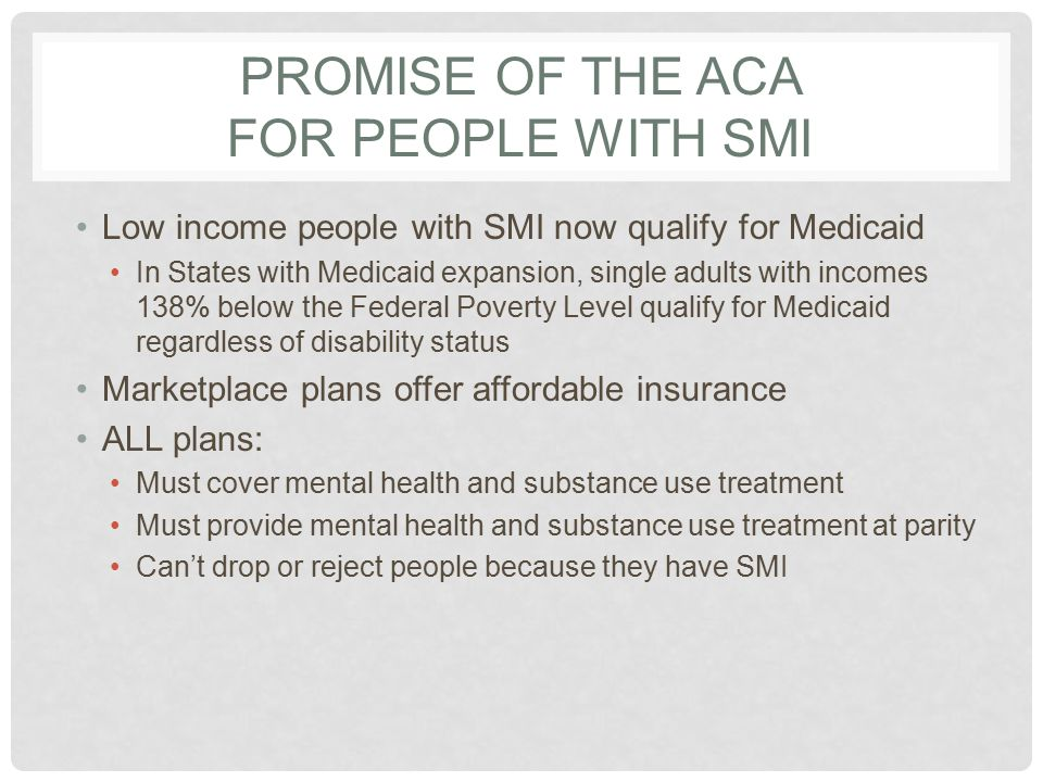 PROMISE OF THE ACA FOR PEOPLE WITH SMI Low income people with SMI now qualify for Medicaid In States with Medicaid expansion, single adults with incomes 138% below the Federal Poverty Level qualify for Medicaid regardless of disability status Marketplace plans offer affordable insurance ALL plans: Must cover mental health and substance use treatment Must provide mental health and substance use treatment at parity Can't drop or reject people because they have SMI
