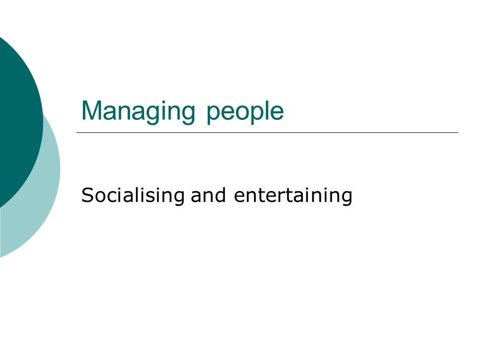 Managing people Socialising and entertaining