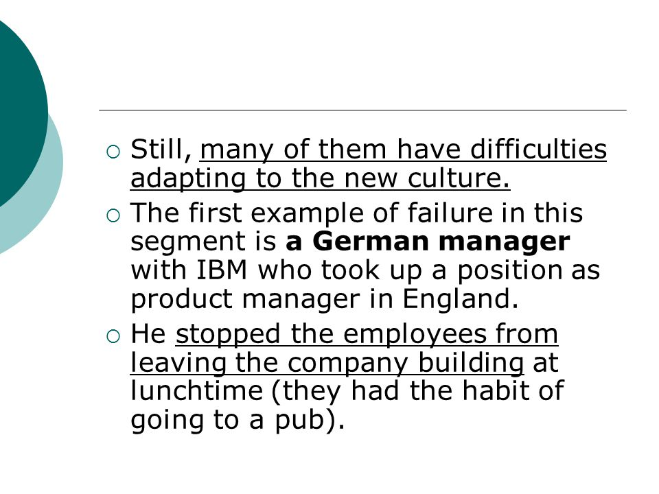  Still, many of them have difficulties adapting to the new culture.  The first example of failure in this segment is a German manager with IBM who t