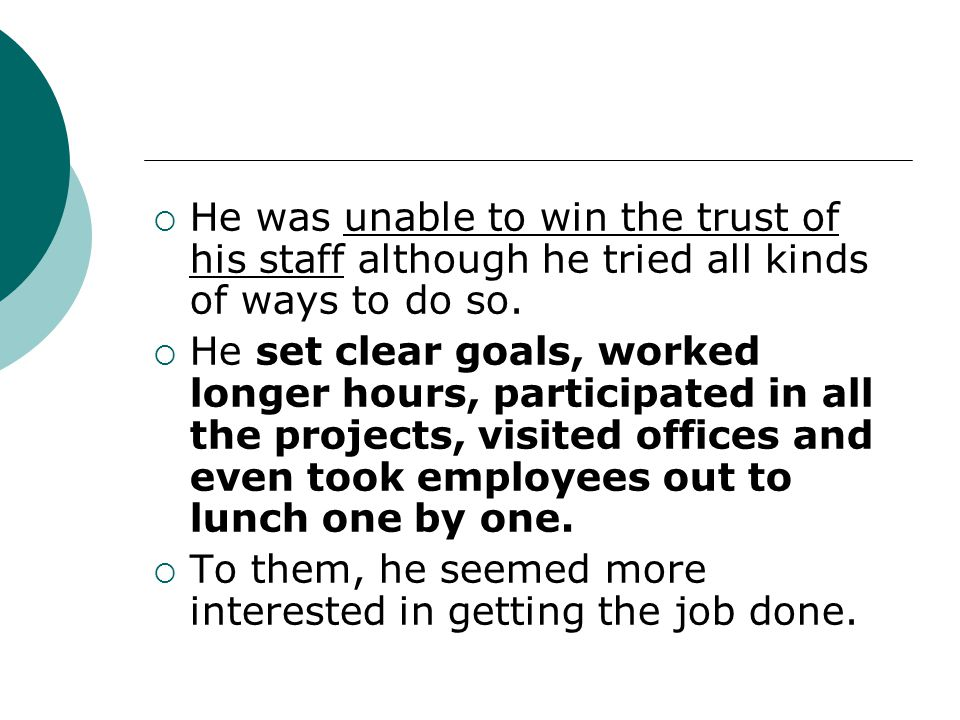  He was unable to win the trust of his staff although he tried all kinds of ways to do so.  He set clear goals, worked longer hours, participated in
