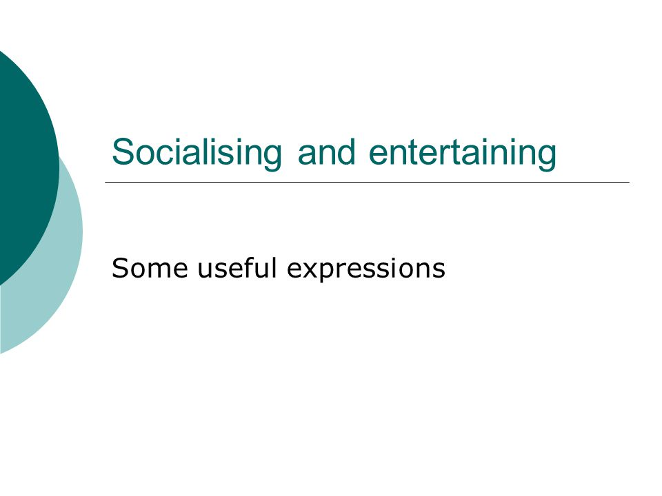 Socialising and entertaining Some useful expressions