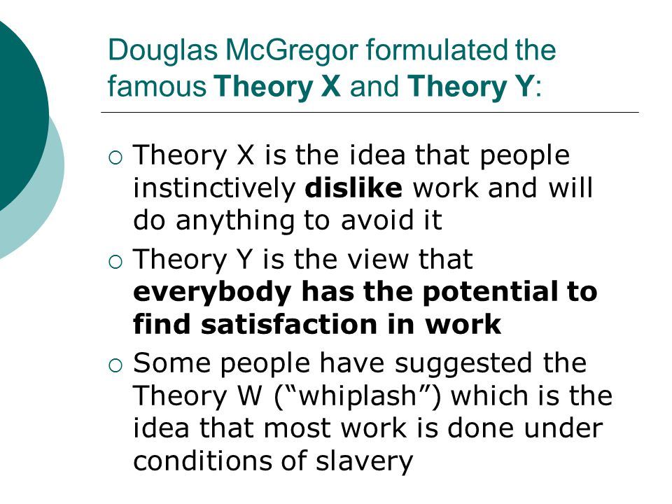 Douglas McGregor formulated the famous Theory X and Theory Y:  Theory X is the idea that people instinctively dislike work and will do anything to av