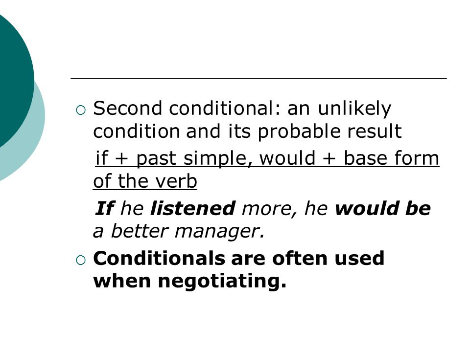  Second conditional: an unlikely condition and its probable result if + past simple, would + base form of the verb If he listened more, he would be a