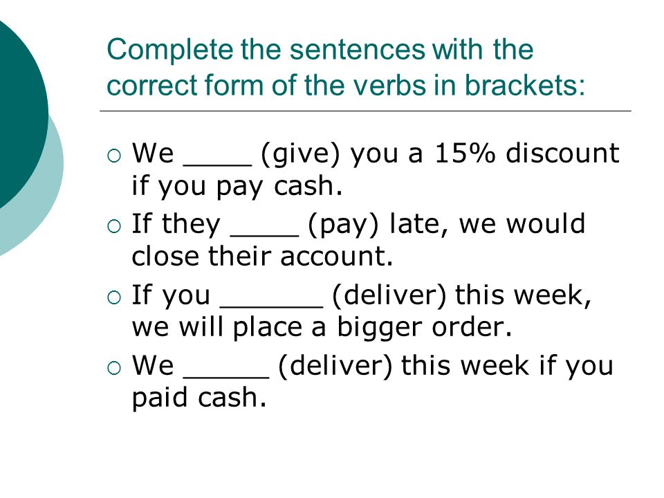 Complete the sentences with the correct form of the verbs in brackets:  We ____ (give) you a 15% discount if you pay cash.  If they ____ (pay) late,