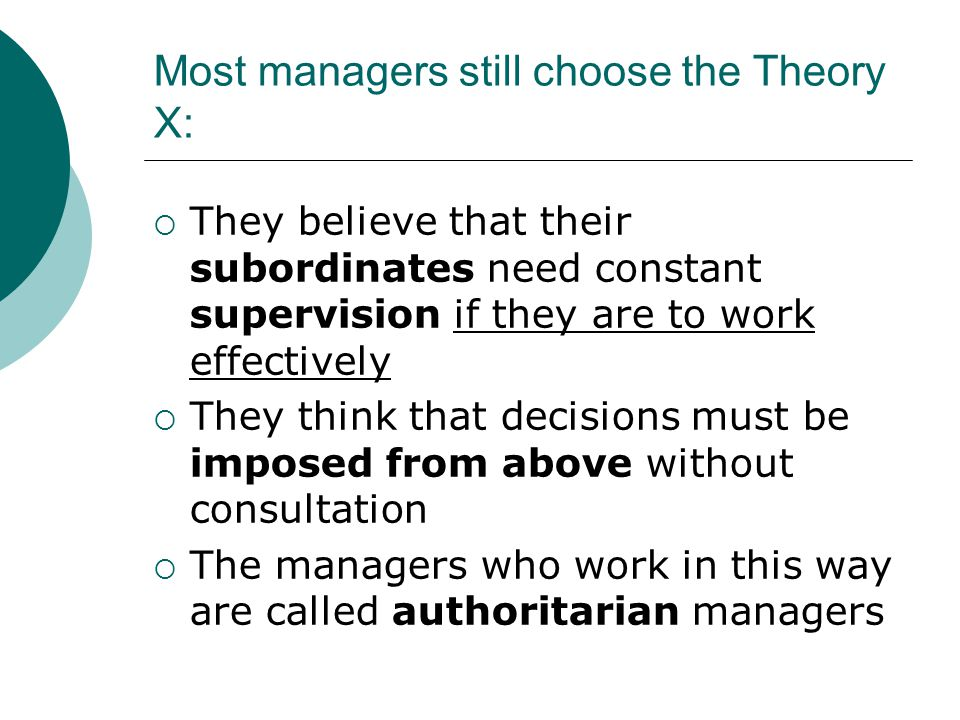 Most managers still choose the Theory X:  They believe that their subordinates need constant supervision if they are to work effectively  They think