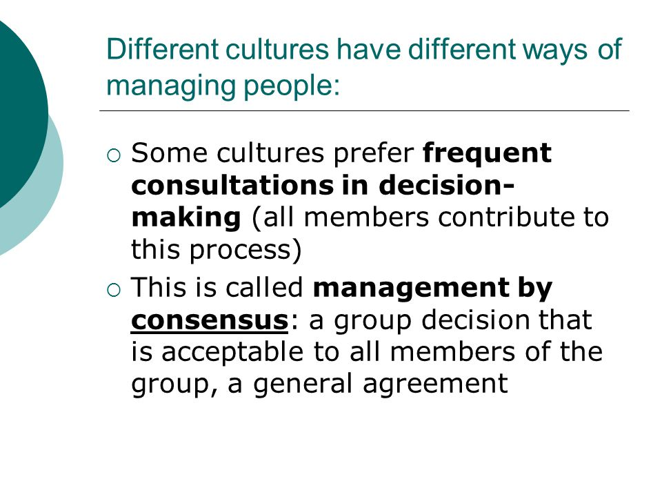 Different cultures have different ways of managing people:  Some cultures prefer frequent consultations in decision- making (all members contribute t