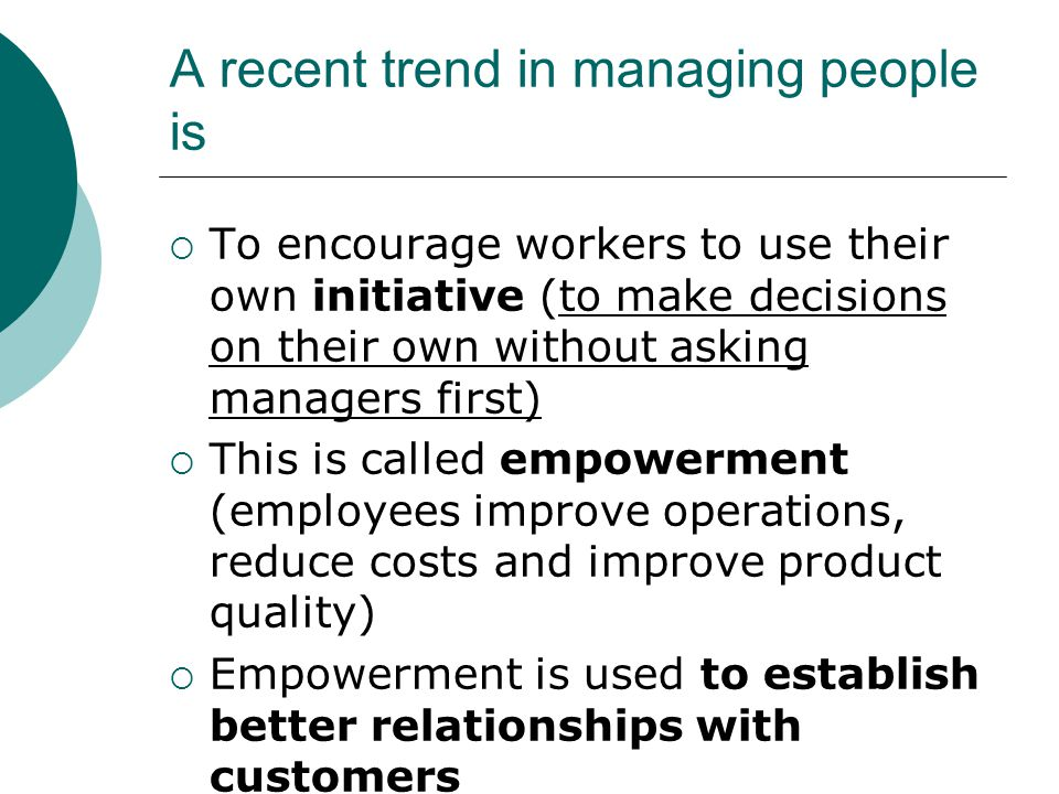 A recent trend in managing people is  To encourage workers to use their own initiative (to make decisions on their own without asking managers first)