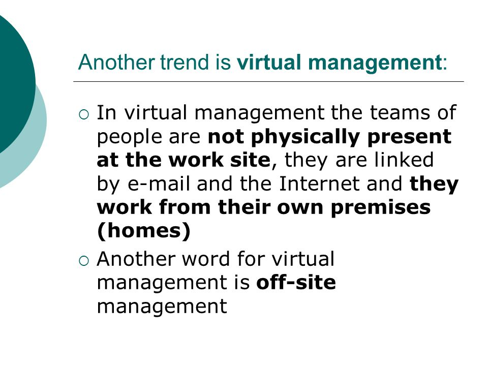 Another trend is virtual management:  In virtual management the teams of people are not physically present at the work site, they are linked by e-mai