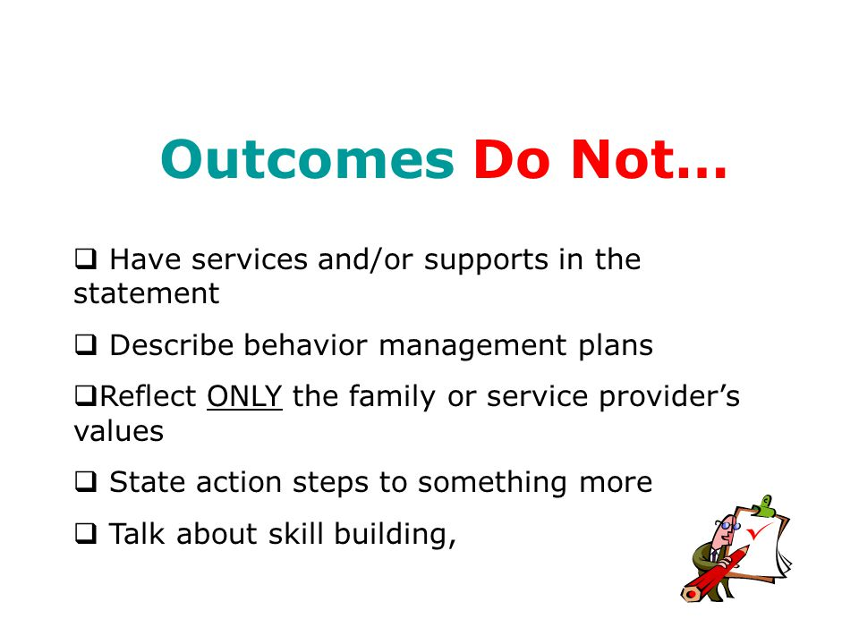 Outcomes Do:  Provide Tangible results of goals that reflect the desired quality of life as identified by the person. Code of Maryland Regulations (COMAR)  Provide opportunities for people to achieve valued social roles  Describe future direction and plans  Describe dreams  Describe/define what individuals want in their lives
