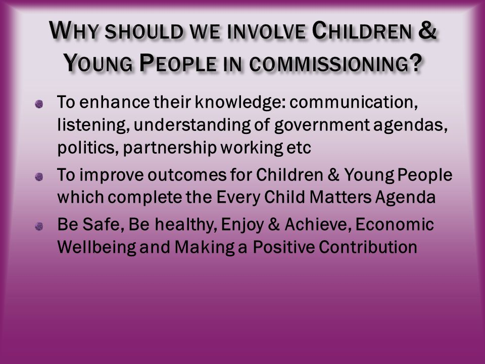 To enhance their knowledge: communication, listening, understanding of government agendas, politics, partnership working etc To improve outcomes for Children & Young People which complete the Every Child Matters Agenda Be Safe, Be healthy, Enjoy & Achieve, Economic Wellbeing and Making a Positive Contribution