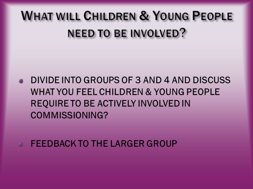 DIVIDE INTO GROUPS OF 3 AND 4 AND DISCUSS WHAT YOU FEEL CHILDREN & YOUNG PEOPLE REQUIRE TO BE ACTIVELY INVOLVED IN COMMISSIONING.