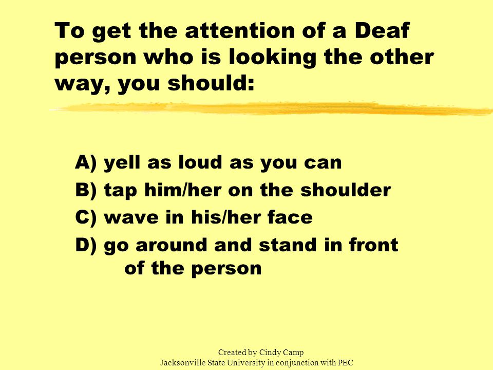 To get the attention of a Deaf person who is looking the other way, you should: A) yell as loud as you can B) tap him/her on the shoulder C) wave in his/her face D) go around and stand in front of the person Created by Cindy Camp Jacksonville State University in conjunction with PEC