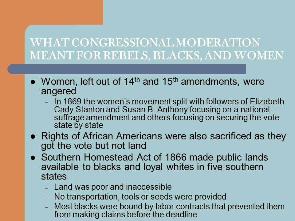 WHAT CONGRESSIONAL MODERATION MEANT FOR REBELS, BLACKS, AND WOMEN Women, left out of 14 th and 15 th amendments, were angered – In 1869 the women's mo