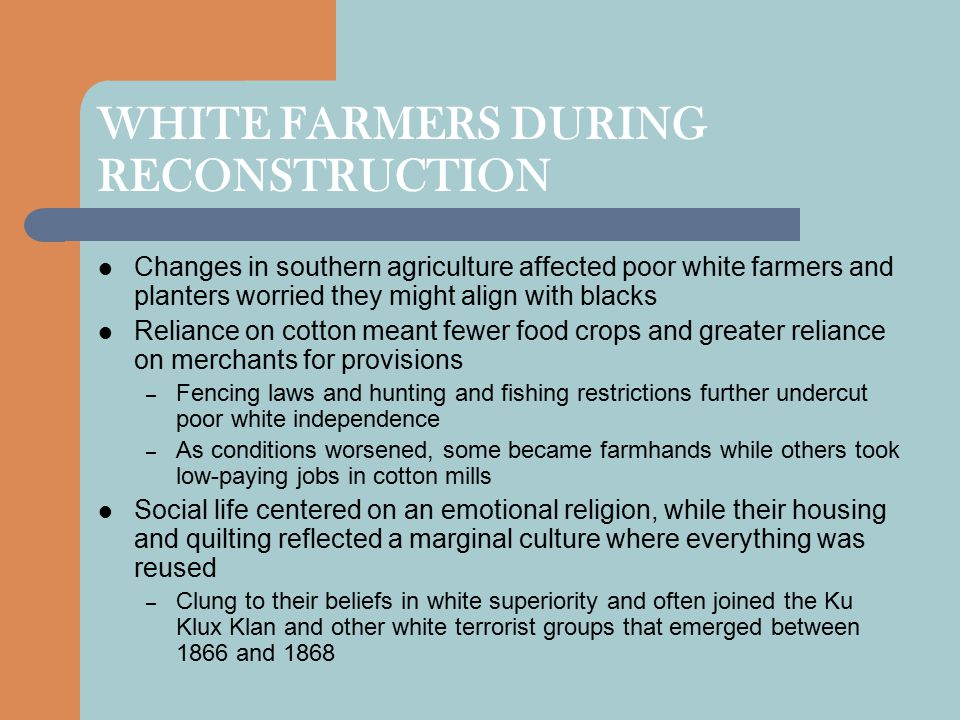 WHITE FARMERS DURING RECONSTRUCTION Changes in southern agriculture affected poor white farmers and planters worried they might align with blacks Reli