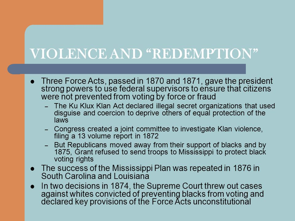 "VIOLENCE AND ""REDEMPTION"" Three Force Acts, passed in 1870 and 1871, gave the president strong powers to use federal supervisors to ensure that citize"