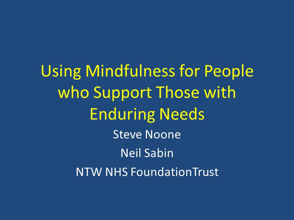 Using Mindfulness for People who Support Those with Enduring Needs Steve Noone Neil Sabin NTW NHS FoundationTrust