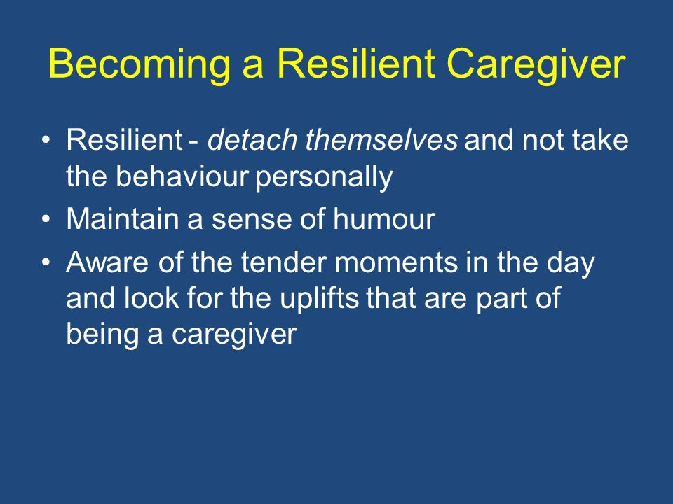 Becoming a Resilient Caregiver Resilient - detach themselves and not take the behaviour personally Maintain a sense of humour Aware of the tender moments in the day and look for the uplifts that are part of being a caregiver