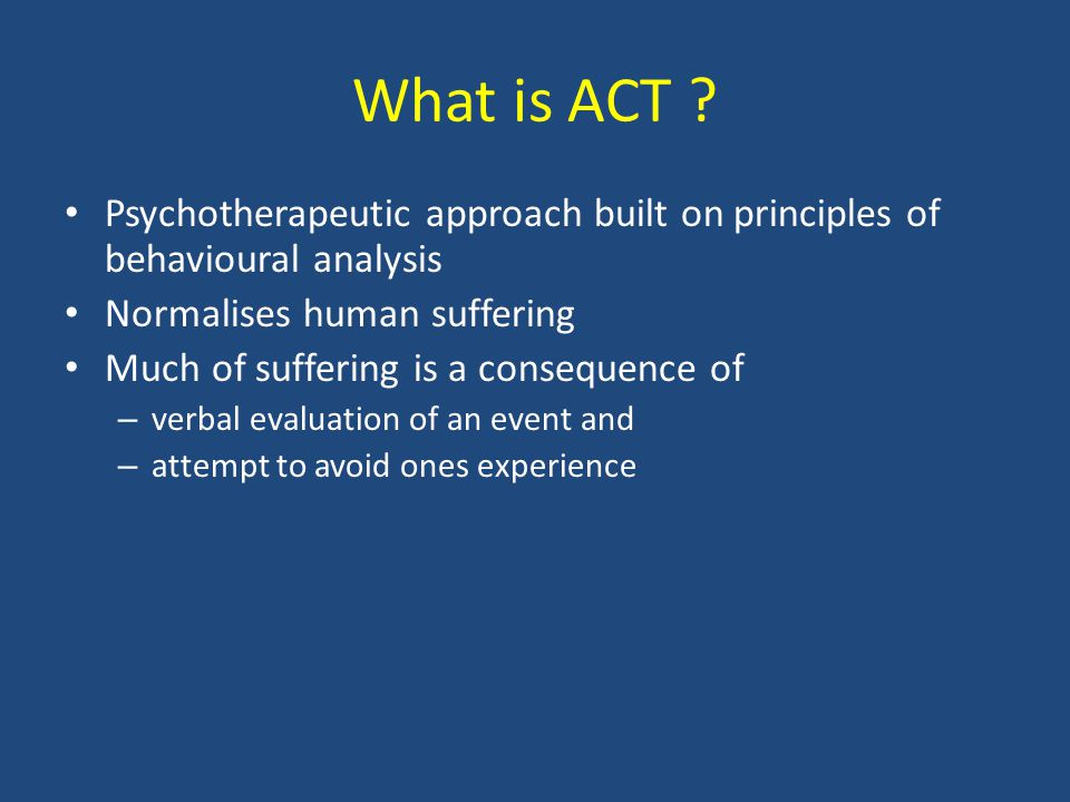 What is ACT ? Psychotherapeutic approach built on principles of behavioural analysis Normalises human suffering Much of suffering is a consequence of