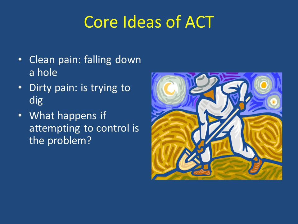Core Ideas of ACT Clean pain: falling down a hole Dirty pain: is trying to dig What happens if attempting to control is the problem?
