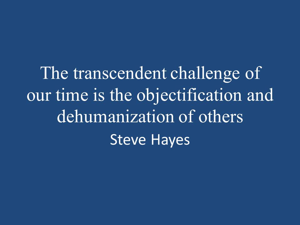 The transcendent challenge of our time is the objectification and dehumanization of others Steve Hayes