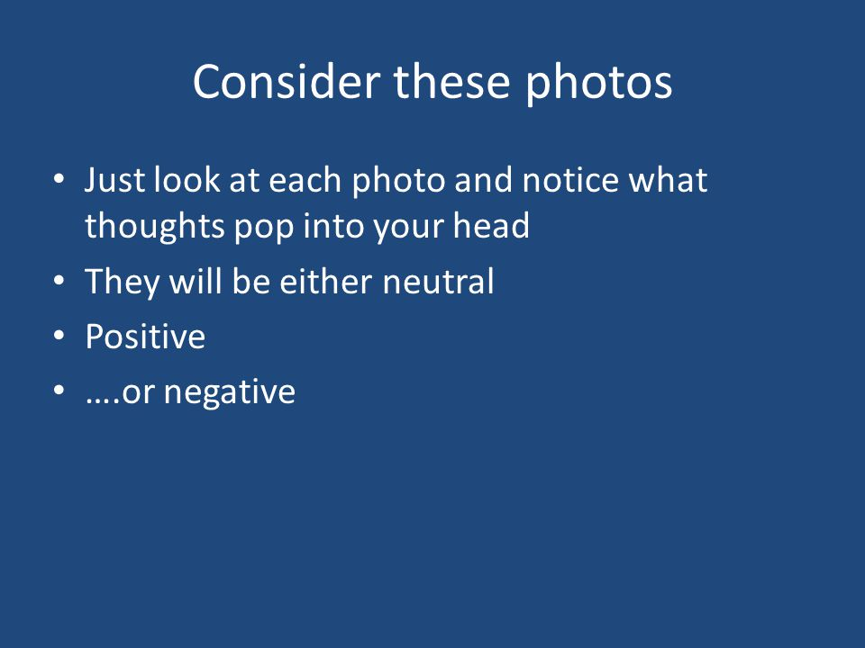 Consider these photos Just look at each photo and notice what thoughts pop into your head They will be either neutral Positive ….or negative