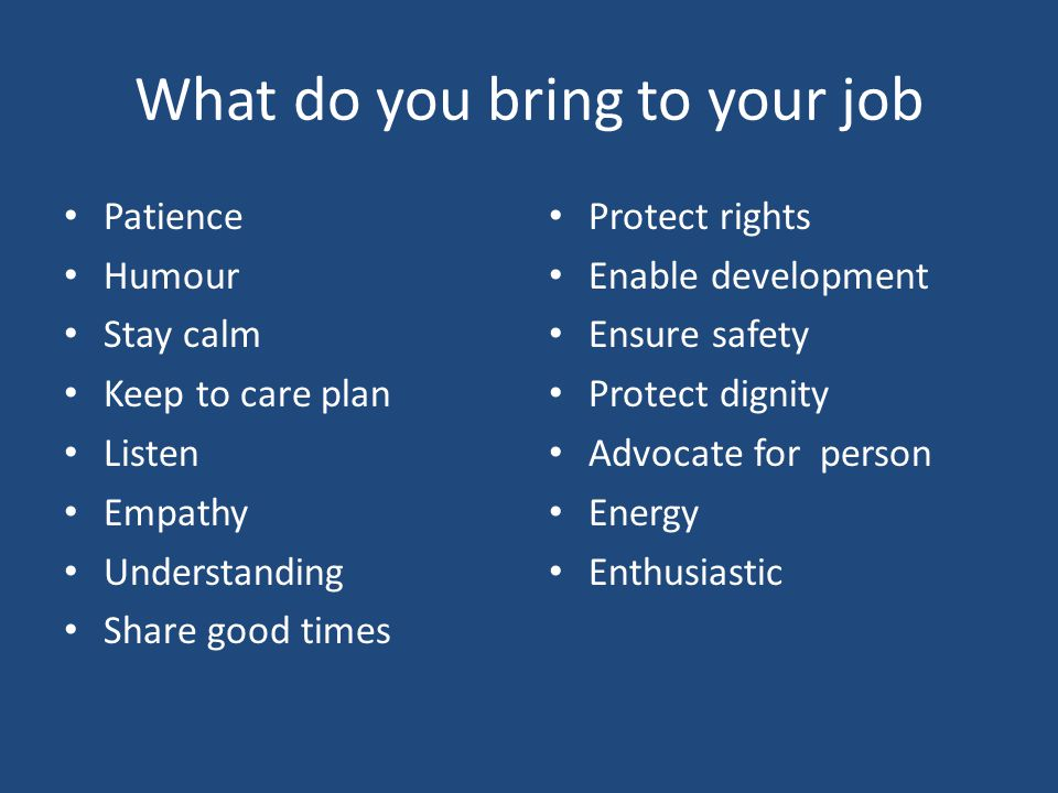 What do you bring to your job Patience Humour Stay calm Keep to care plan Listen Empathy Understanding Share good times Protect rights Enable developm