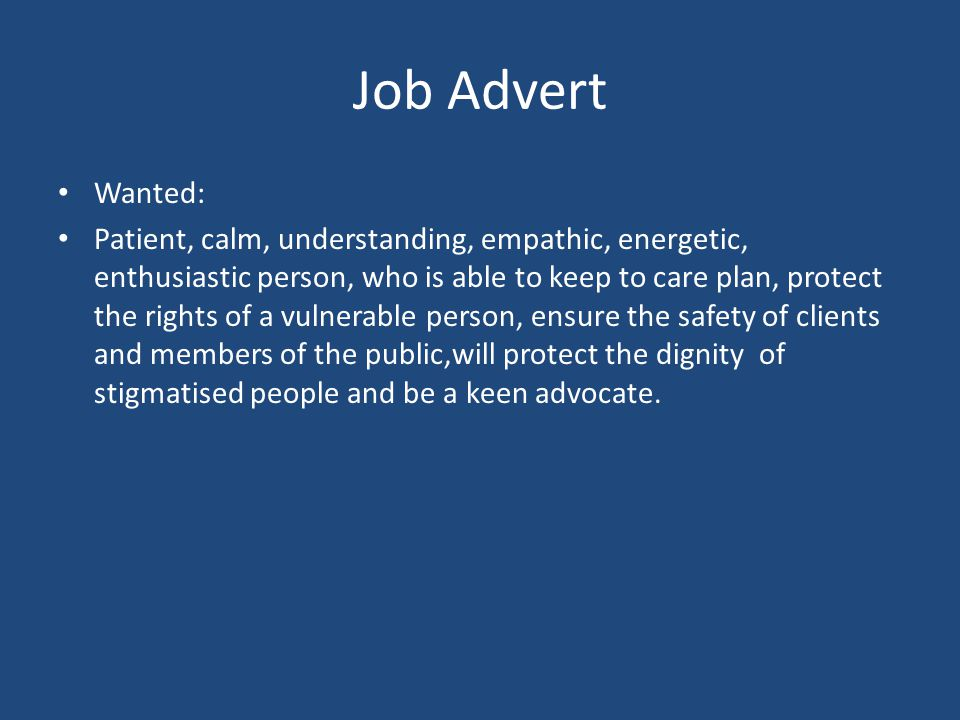 Job Advert Wanted: Patient, calm, understanding, empathic, energetic, enthusiastic person, who is able to keep to care plan, protect the rights of a v