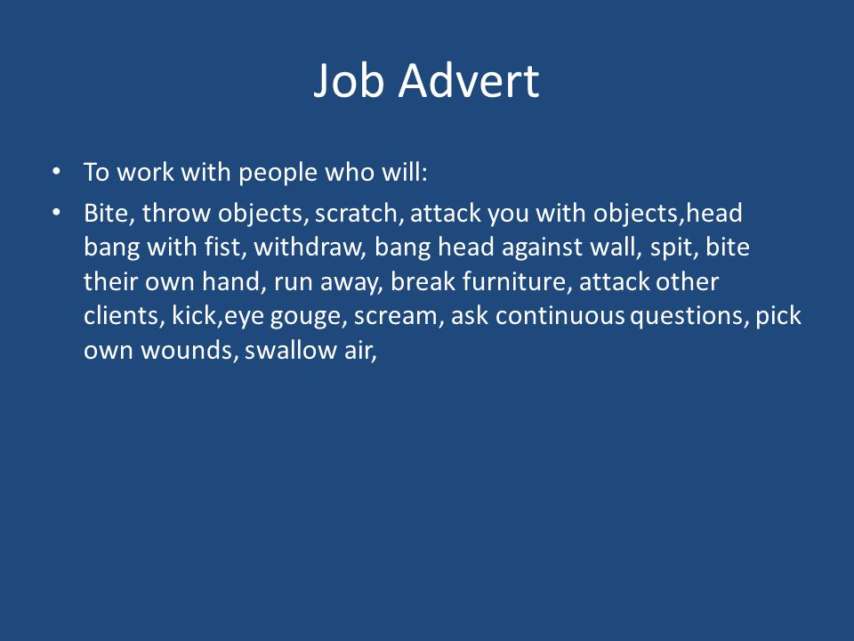 To work with people who will: Bite, throw objects, scratch, attack you with objects,head bang with fist, withdraw, bang head against wall, spit, bite their own hand, run away, break furniture, attack other clients, kick,eye gouge, scream, ask continuous questions, pick own wounds, swallow air,
