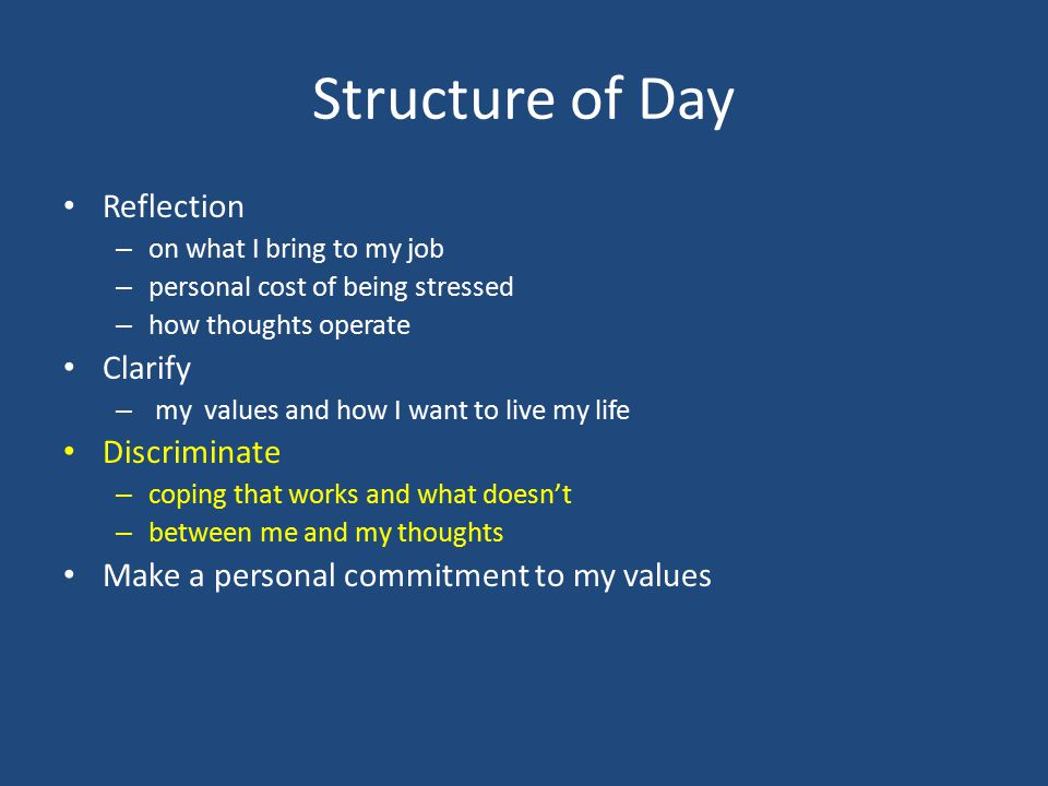 Structure of Day Reflection – on what I bring to my job – personal cost of being stressed – how thoughts operate Clarify – my values and how I want to live my life Discriminate – coping that works and what doesn't – between me and my thoughts Make a personal commitment to my values