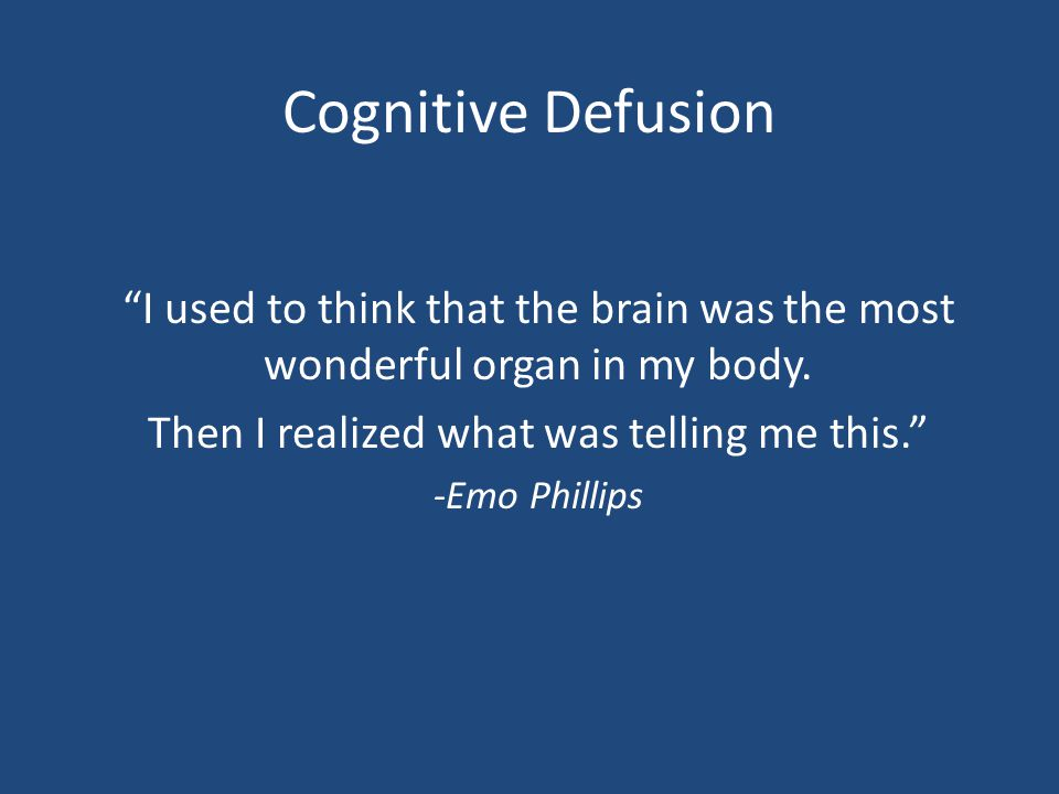 """Cognitive Defusion """"I used to think that the brain was the most wonderful organ in my body. Then I realized what was telling me this."""" -Emo Phillips"""