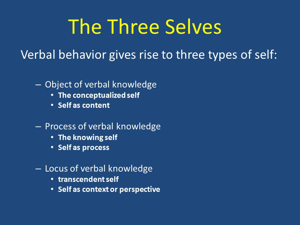 Verbal behavior gives rise to three types of self: – Object of verbal knowledge The conceptualized self Self as content – Process of verbal knowledge The knowing self Self as process – Locus of verbal knowledge transcendent self Self as context or perspective The Three Selves
