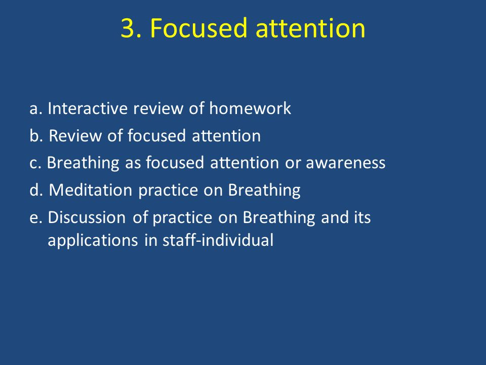 3. Focused attention a. Interactive review of homework b. Review of focused attention c. Breathing as focused attention or awareness d. Meditation pra