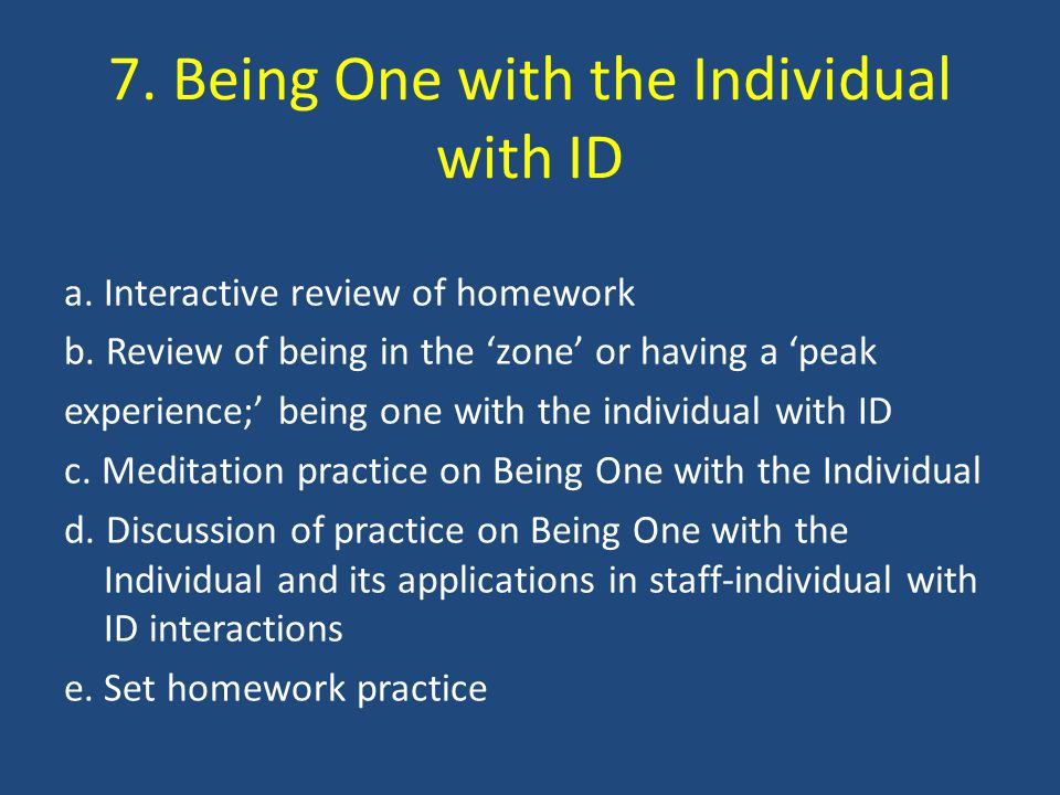 7. Being One with the Individual with ID a. Interactive review of homework b. Review of being in the 'zone' or having a 'peak experience;' being one w