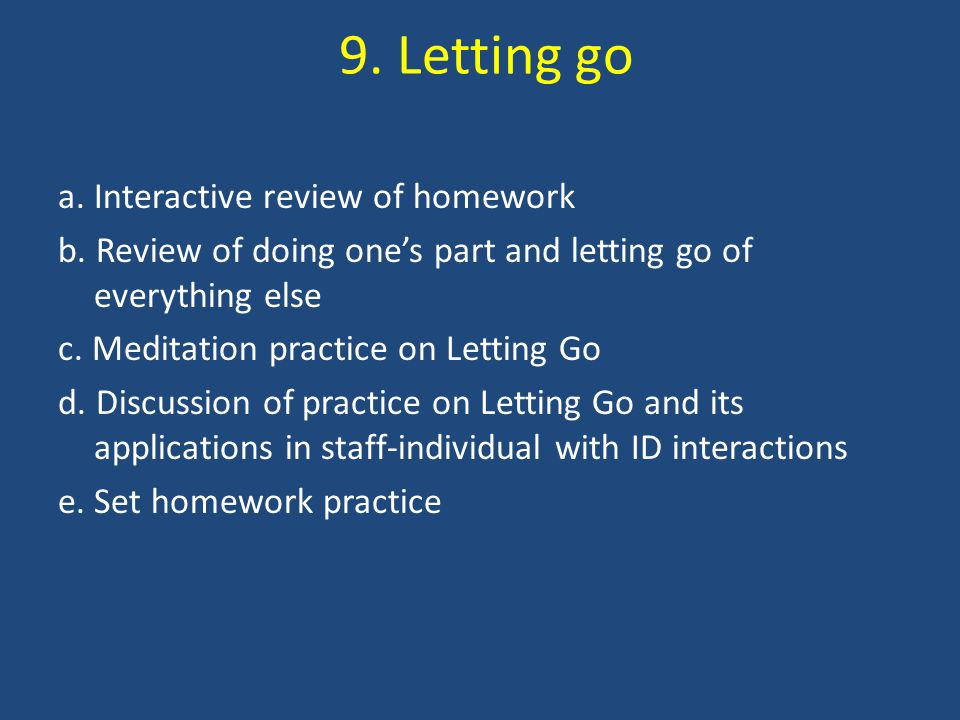 9. Letting go a. Interactive review of homework b. Review of doing one's part and letting go of everything else c. Meditation practice on Letting Go d