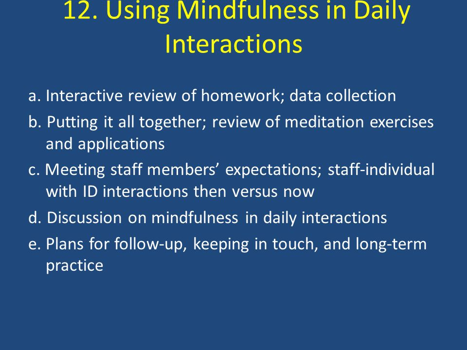 12. Using Mindfulness in Daily Interactions a. Interactive review of homework; data collection b.